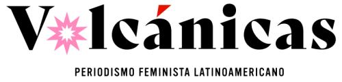 www.volcanicas.com periodismo feminista latinoamericano noticias denuncias volcanicas